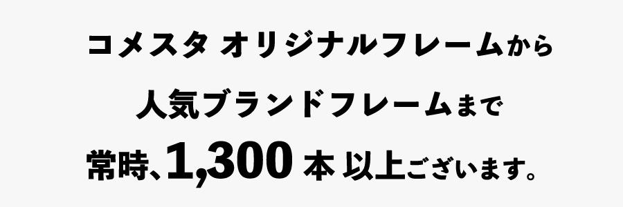 コメスタ オリジナルフレームから人気ブランドフレームまで常時、1300本以上御座います。